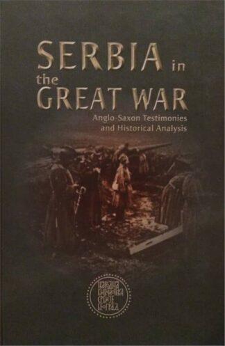 SERBIA IN THE GREAT WAR ANGLO-SAXON TESTIMONIES AND HISTORICAL ANALYSIS - Dušan T. Bataković