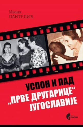 """USPON I PAD """"PRVE DRUGARICE"""" JUGOSLAVIJE - JOVANKA BROZ I SRPSKA JAVNOST 1952-2013. Ivana Pantelić"""