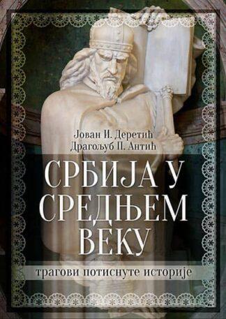 SRBIJA U SREDNJEM VEKU: TRAGOVI POTISNUTE ISTORIJE-Jovan I. Deretić, Dragoljub P. Antić