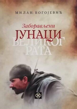 ZABORAVLJENI JUNACI VELIKOG RATA - Milan Bogojević
