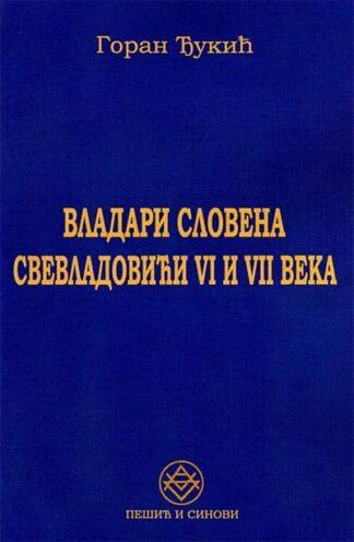 VLADARI SLOVENA: SVEVLADOVIĆI VI I VII VEKA-Goran Đukić