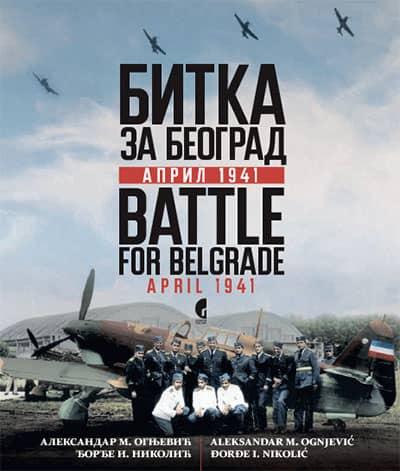 BITKA ZA BEOGRAD: APRIL 1941 = BATTLE FOR BELGRADE: APRIL 1941 Aleksandar Ognjević , Đorđe Nikolić